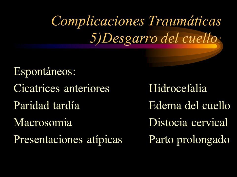Complicaciones Traumáticas 5)Desgarro del cuello : Espontáneos: Cicatrices anterioresHidrocefalia Paridad tardíaEdema del cuello MacrosomiaDistocia ce