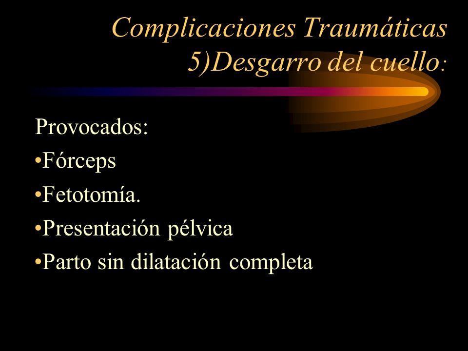 Complicaciones Traumáticas 5)Desgarro del cuello : Provocados: Fórceps Fetotomía. Presentación pélvica Parto sin dilatación completa