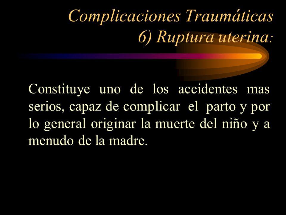 Complicaciones Traumáticas 6) Ruptura uterina : Constituye uno de los accidentes mas serios, capaz de complicar el parto y por lo general originar la