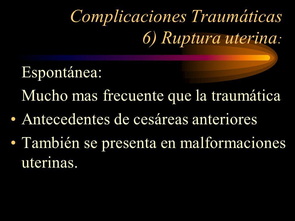 Complicaciones Traumáticas 6) Ruptura uterina : Espontánea: Mucho mas frecuente que la traumática Antecedentes de cesáreas anteriores También se prese