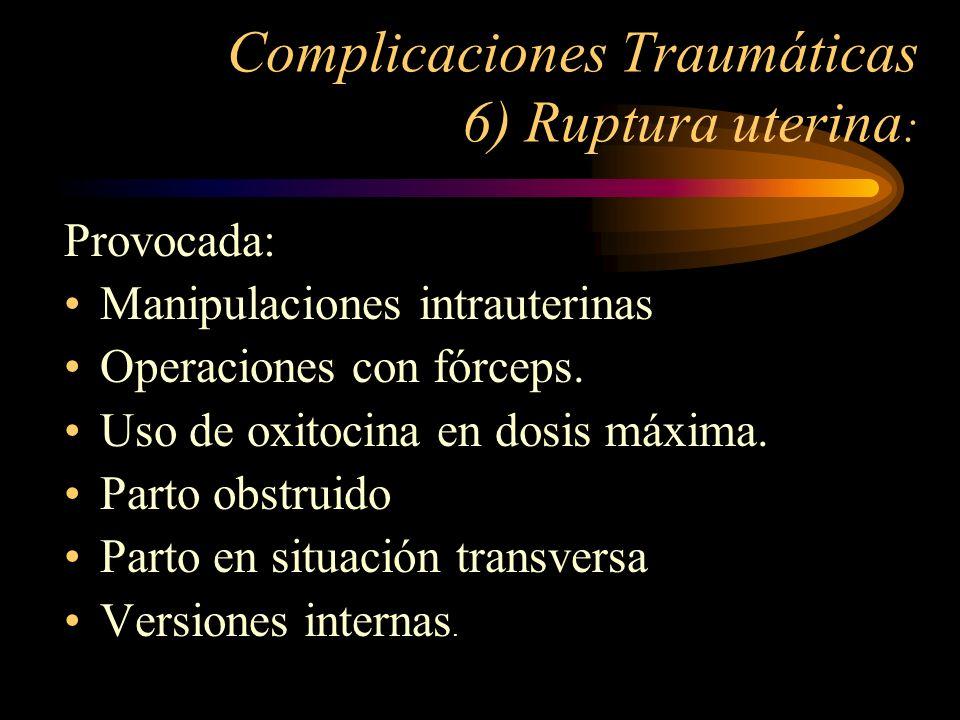 Complicaciones Traumáticas 6) Ruptura uterina : Provocada: Manipulaciones intrauterinas Operaciones con fórceps. Uso de oxitocina en dosis máxima. Par