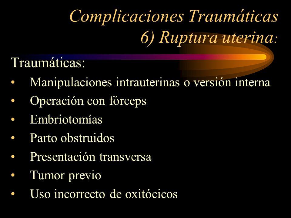 Complicaciones Traumáticas 6) Ruptura uterina : Traumáticas: Manipulaciones intrauterinas o versión interna Operación con fórceps Embriotomías Parto o