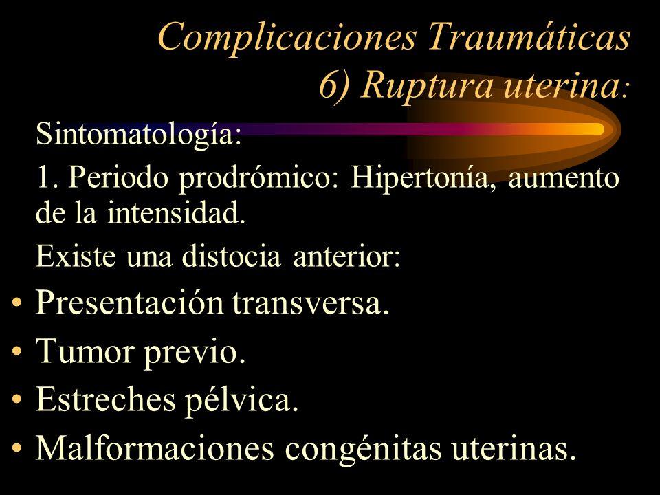 Complicaciones Traumáticas 6) Ruptura uterina : Sintomatología: 1. Periodo prodrómico: Hipertonía, aumento de la intensidad. Existe una distocia anter