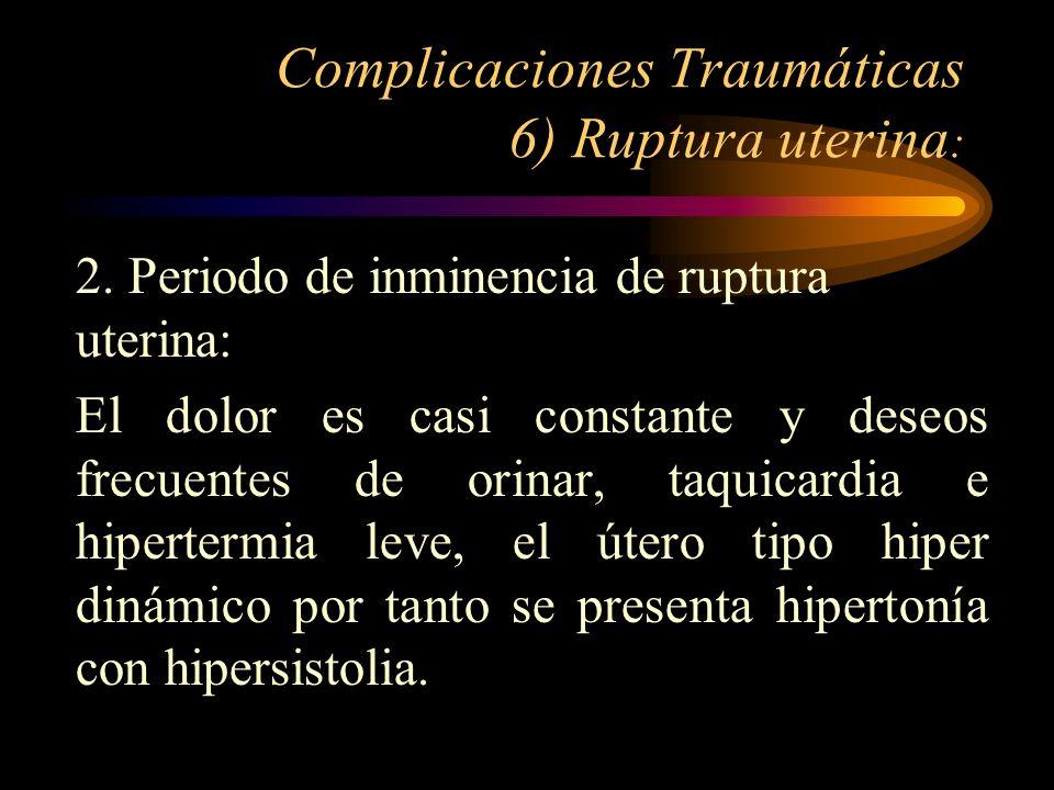 Complicaciones Traumáticas 6) Ruptura uterina : 2. Periodo de inminencia de ruptura uterina: El dolor es casi constante y deseos frecuentes de orinar,