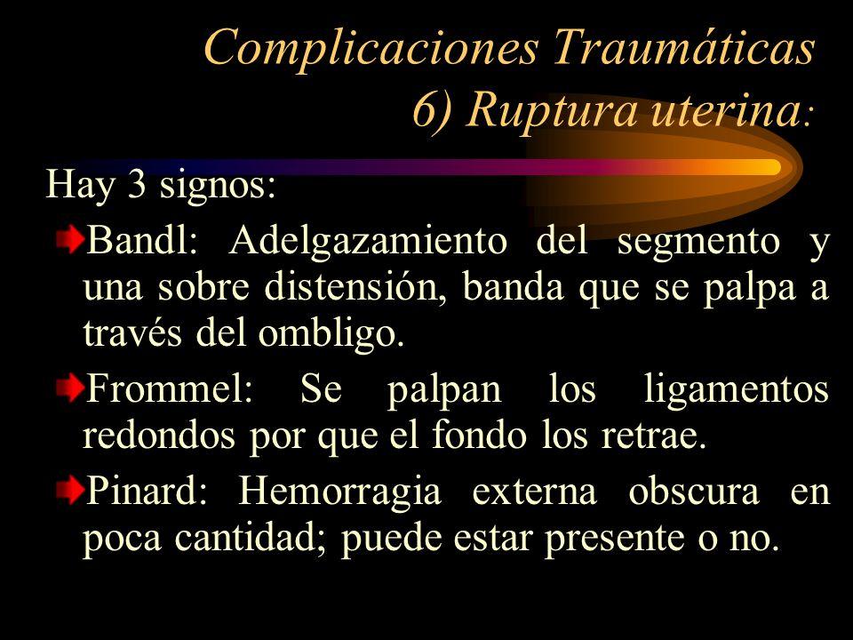 Complicaciones Traumáticas 6) Ruptura uterina : Hay 3 signos: Bandl: Adelgazamiento del segmento y una sobre distensión, banda que se palpa a través d