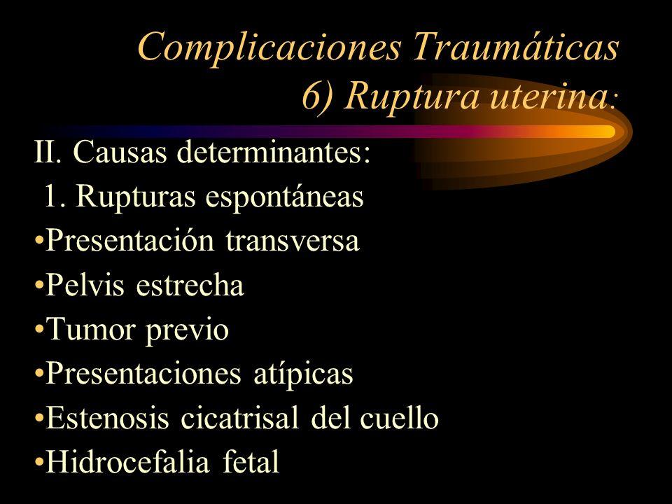 Complicaciones Traumáticas 6) Ruptura uterina : II. Causas determinantes: 1. Rupturas espontáneas Presentación transversa Pelvis estrecha Tumor previo
