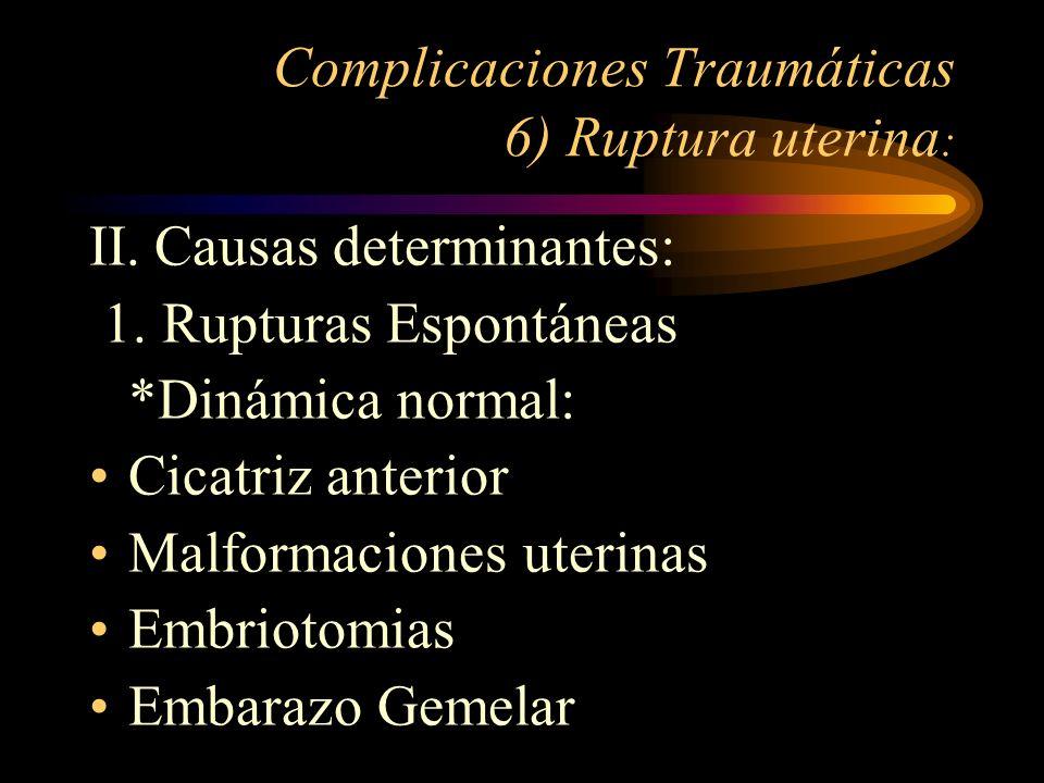 Complicaciones Traumáticas 6) Ruptura uterina : II. Causas determinantes: 1. Rupturas Espontáneas *Dinámica normal: Cicatriz anterior Malformaciones u