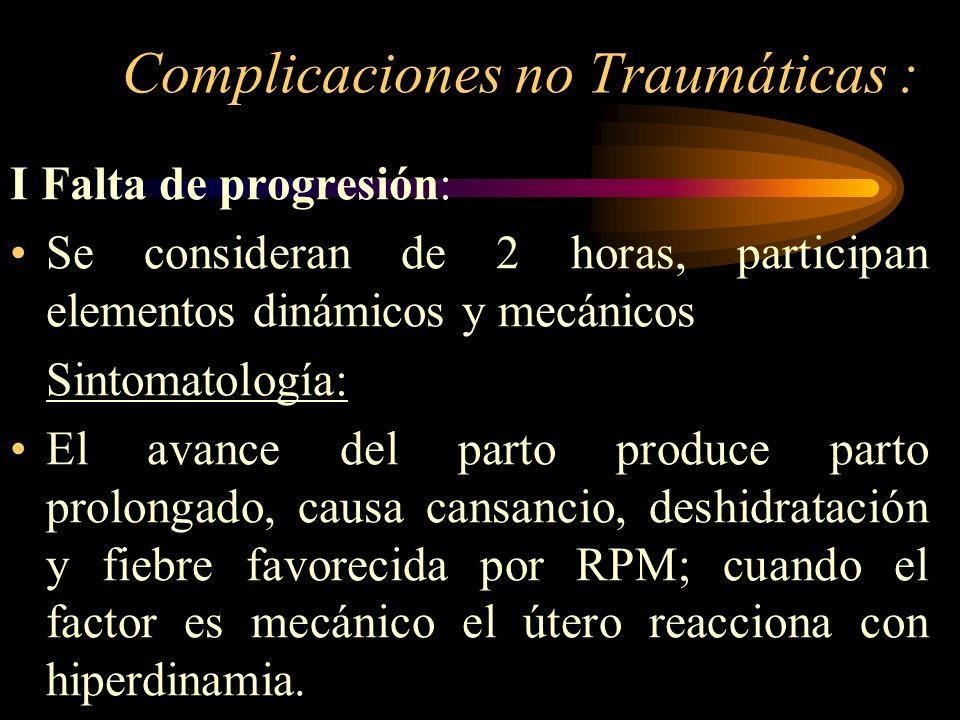 Complicaciones no Traumáticas : I Falta de progresión: Se consideran de 2 horas, participan elementos dinámicos y mecánicos Sintomatología: El avance