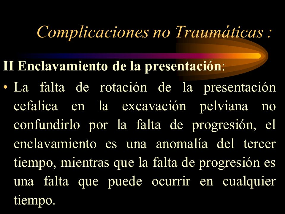 Complicaciones no Traumáticas : II Enclavamiento de la presentación: La falta de rotación de la presentación cefalica en la excavación pelviana no con
