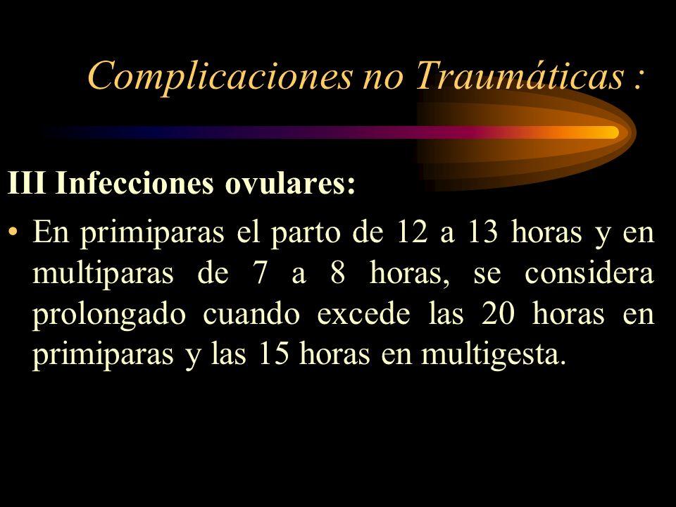 Complicaciones no Traumáticas : III Infecciones ovulares: En primiparas el parto de 12 a 13 horas y en multiparas de 7 a 8 horas, se considera prolong