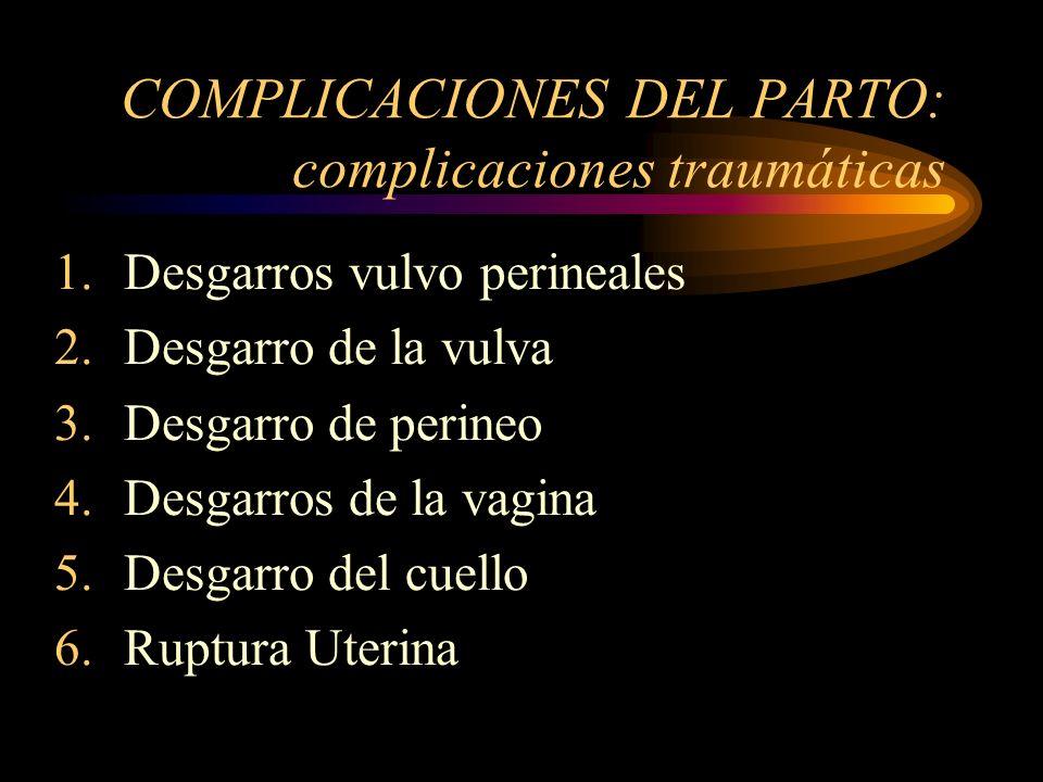 COMPLICACIONES DEL PARTO: complicaciones traumáticas 1.Desgarros vulvo perineales 2.Desgarro de la vulva 3.Desgarro de perineo 4.Desgarros de la vagin