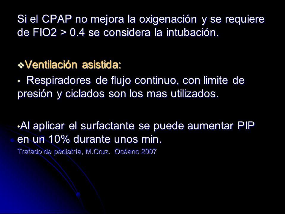 Si el CPAP no mejora la oxigenación y se requiere de FIO2 > 0.4 se considera la intubación. Ventilación asistida: Ventilación asistida: Respiradores d