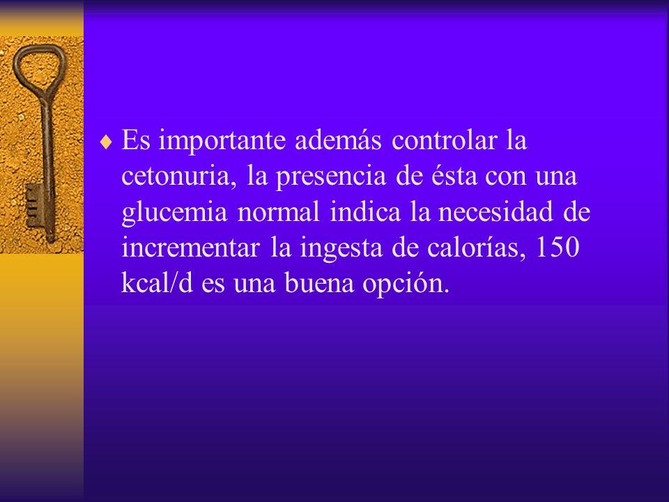 Es importante además controlar la cetonuria, la presencia de ésta con una glucemia normal indica la necesidad de incrementar la ingesta de calorías, 1