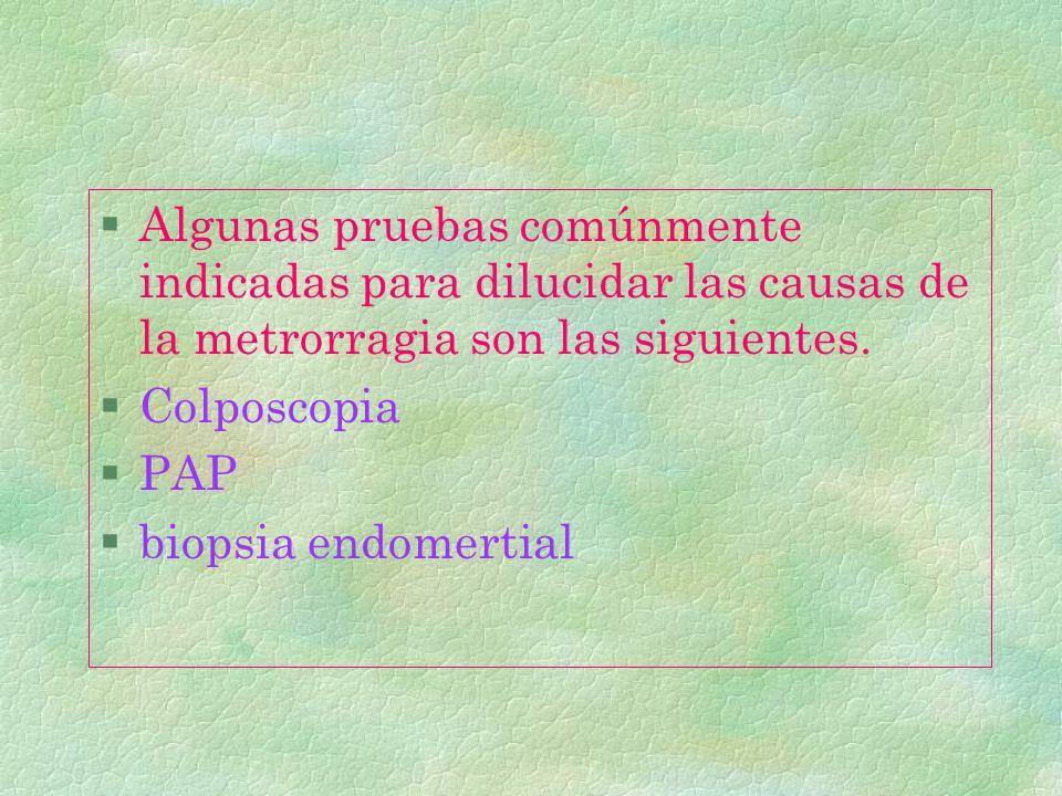 §Algunas pruebas comúnmente indicadas para dilucidar las causas de la metrorragia son las siguientes. §Colposcopia §PAP §biopsia endomertial