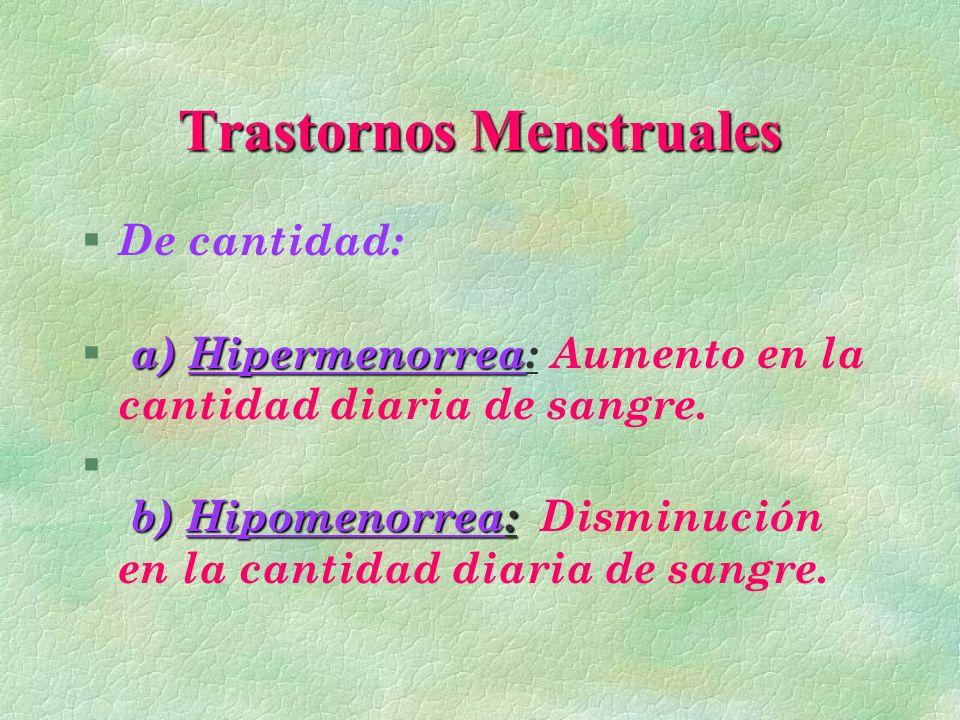 Trastornos Menstruales § De cantidad: a) Hipermenorrea § a) Hipermenorrea: Aumento en la cantidad diaria de sangre. b) Hipomenorrea: § b) Hipomenorrea