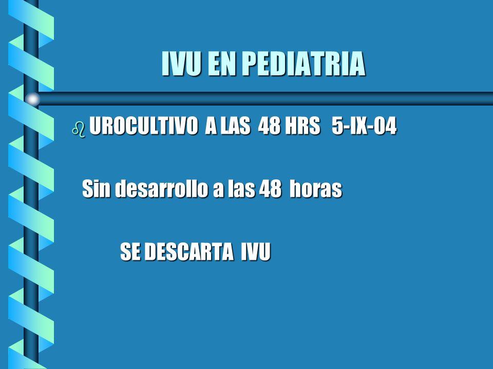IVU EN PEDIATRIA IVU EN PEDIATRIA b UROCULTIVO A LAS 48 HRS 5-IX-04 Sin desarrollo a las 48 horas Sin desarrollo a las 48 horas SE DESCARTA IVU