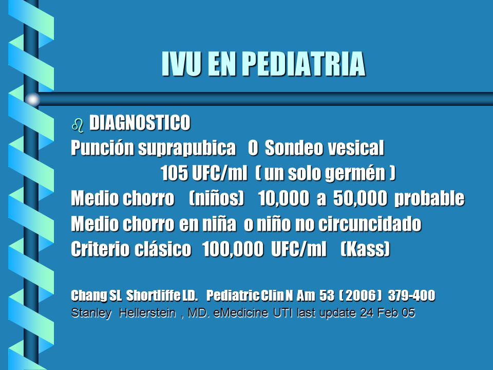 IVU EN PEDIATRIA IVU EN PEDIATRIA b DIAGNOSTICO Punción suprapubica O Sondeo vesical 105 UFC/ml ( un solo germén ) 105 UFC/ml ( un solo germén ) Medio