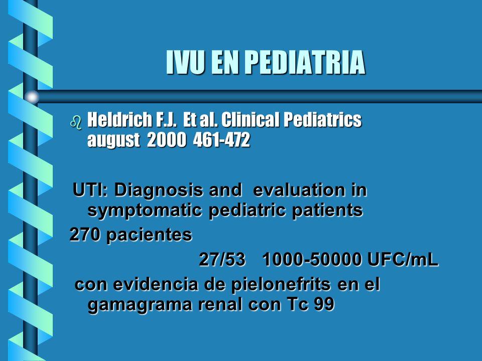 IVU EN PEDIATRIA b Heldrich F.J. Et al. Clinical Pediatrics august 2000 461-472 UTI: Diagnosis and evaluation in symptomatic pediatric patients UTI: D