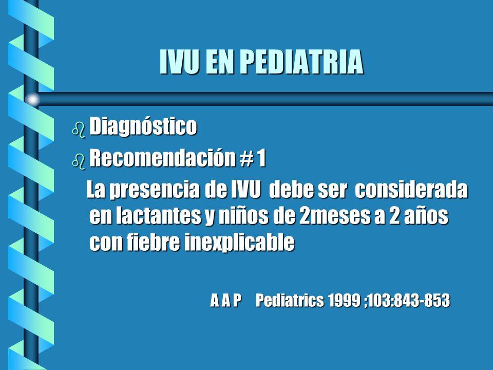 IVU EN PEDIATRIA b Diagnóstico b Recomendación # 1 La presencia de IVU debe ser considerada en lactantes y niños de 2meses a 2 años con fiebre inexpli
