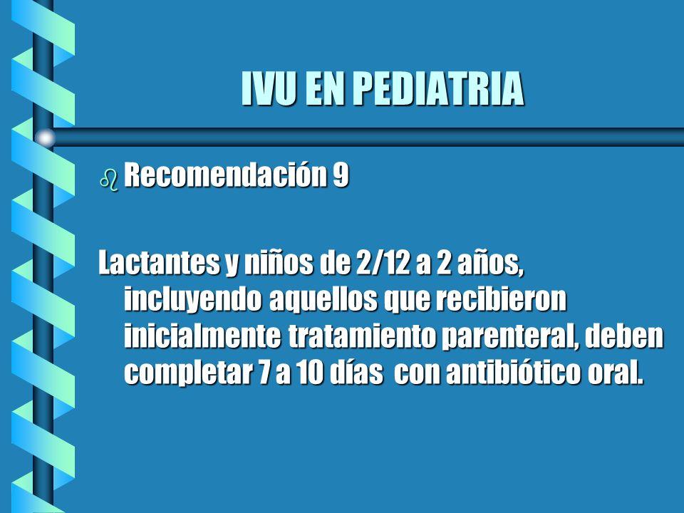 IVU EN PEDIATRIA b Recomendación 9 Lactantes y niños de 2/12 a 2 años, incluyendo aquellos que recibieron inicialmente tratamiento parenteral, deben c