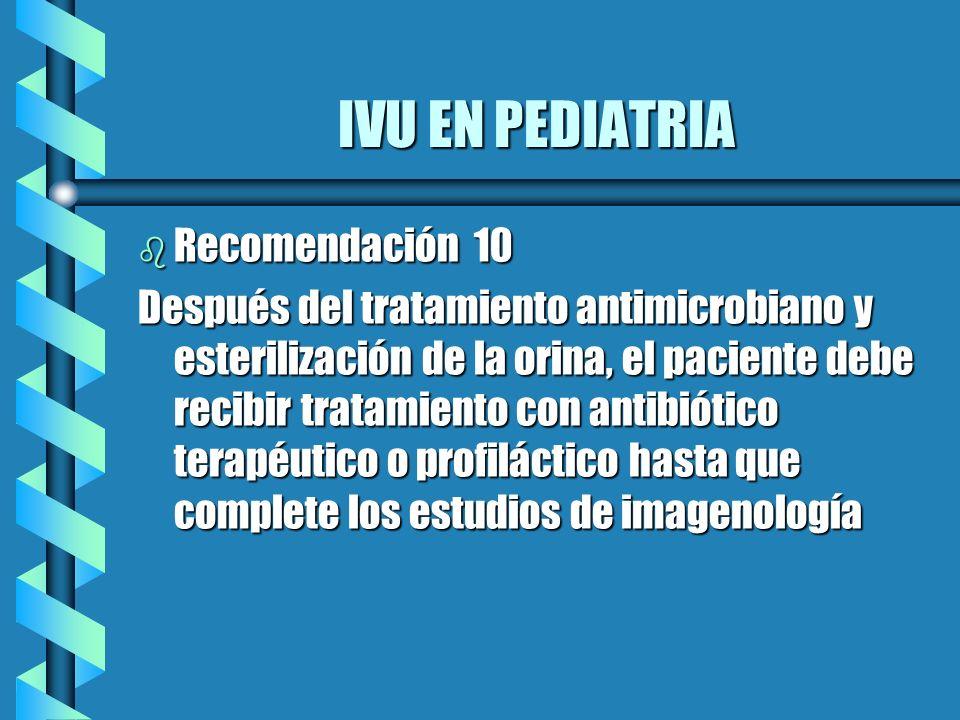 IVU EN PEDIATRIA b Recomendación 10 Después del tratamiento antimicrobiano y esterilización de la orina, el paciente debe recibir tratamiento con anti
