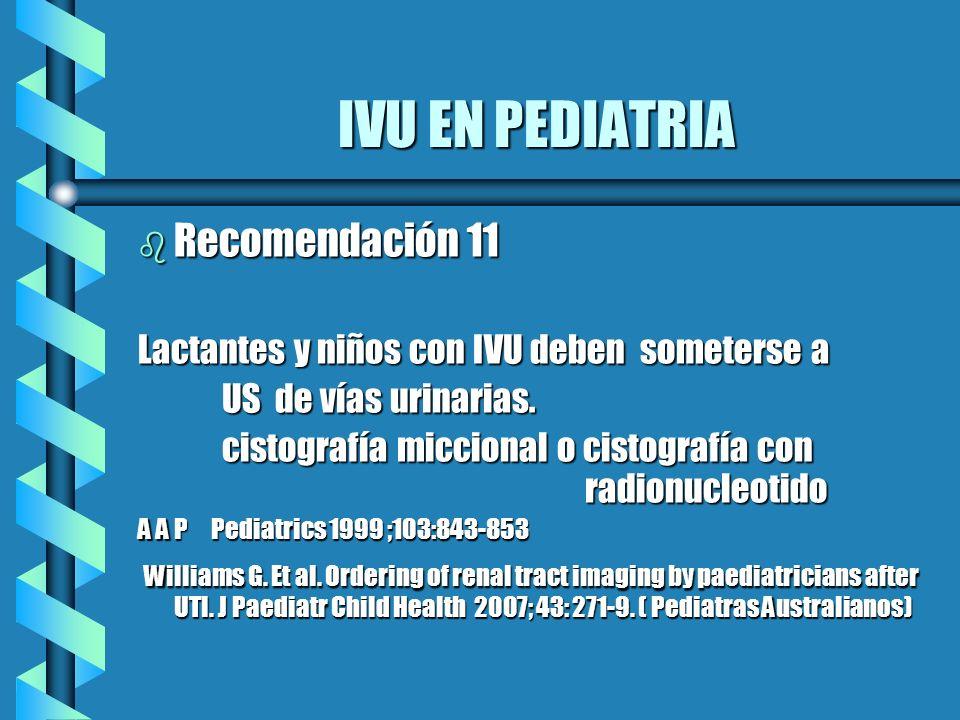 IVU EN PEDIATRIA b Recomendación 11 Lactantes y niños con IVU deben someterse a US de vías urinarias. US de vías urinarias. cistografía miccional o ci