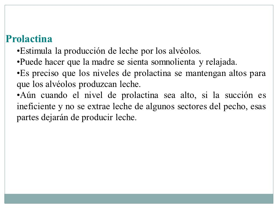Prolactina Estimula la producción de leche por los alvéolos. Puede hacer que la madre se sienta somnolienta y relajada. Es preciso que los niveles de
