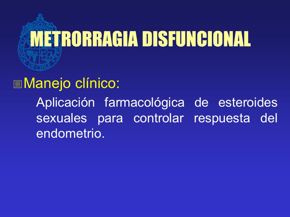 METRORRAGIA DISFUNCIONAL Manejo clínico: Aplicación farmacológica de esteroides sexuales para controlar respuesta del endometrio.