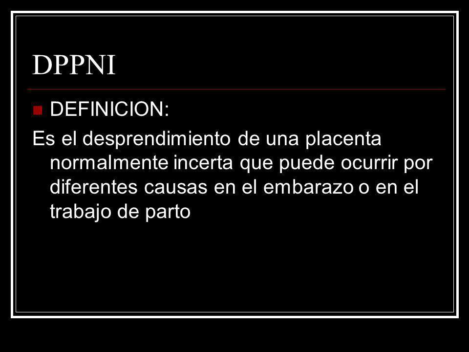 DPPNI DEFINICION: Es el desprendimiento de una placenta normalmente incerta que puede ocurrir por diferentes causas en el embarazo o en el trabajo de