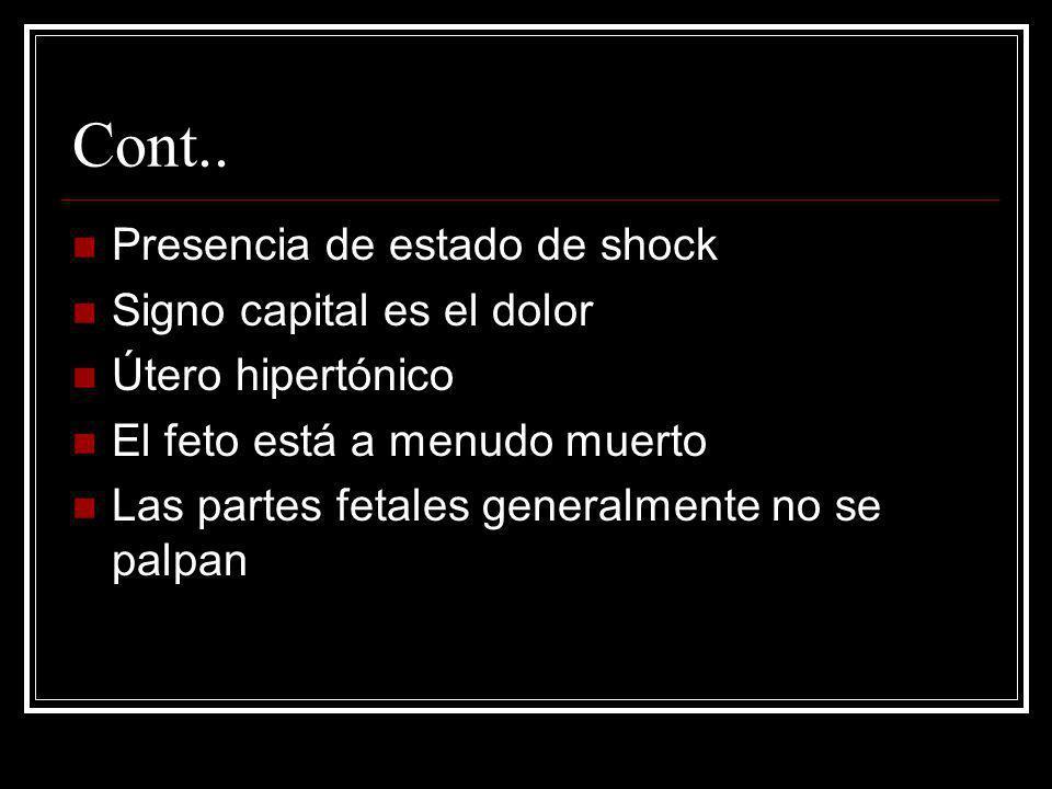 Cont.. Presencia de estado de shock Signo capital es el dolor Útero hipertónico El feto está a menudo muerto Las partes fetales generalmente no se pal