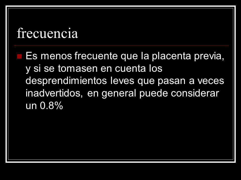 frecuencia Es menos frecuente que la placenta previa, y si se tomasen en cuenta los desprendimientos leves que pasan a veces inadvertidos, en general