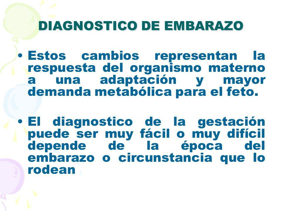 DIAGNOSTICO DE EMBARAZO Estos cambios representan la respuesta del organismo materno a una adaptación y mayor demanda metabólica para el feto. El diag