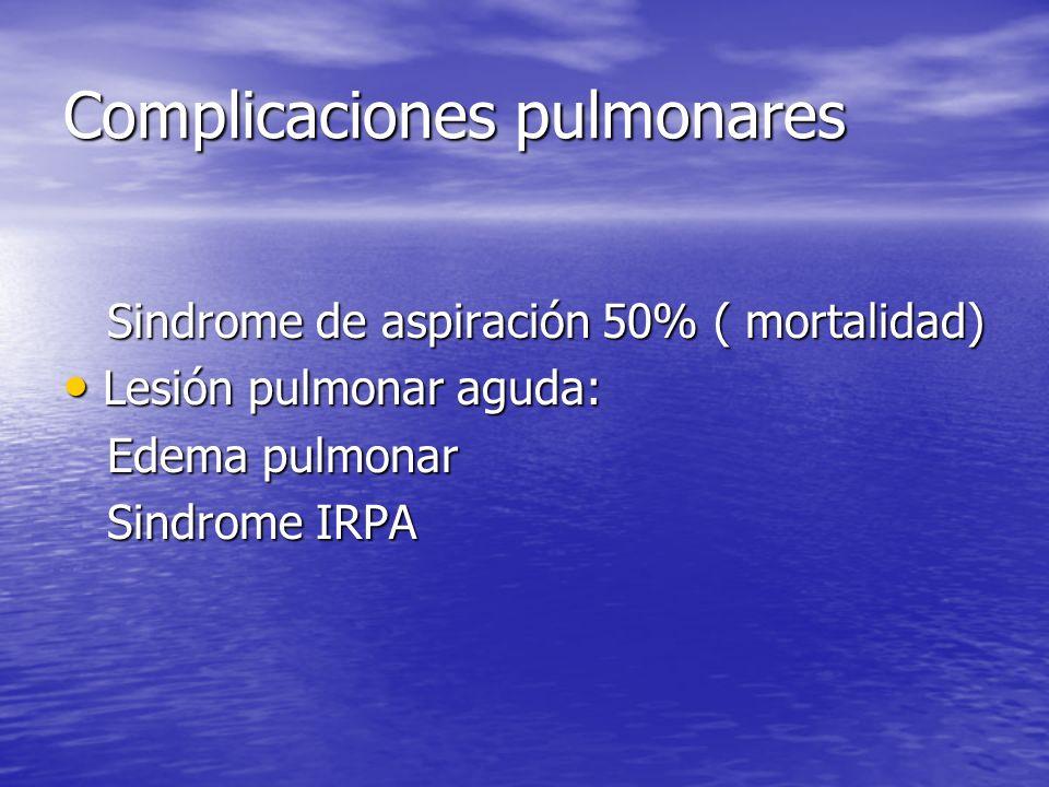 Complicaciones pulmonares Sindrome de aspiración 50% ( mortalidad) Sindrome de aspiración 50% ( mortalidad) Lesión pulmonar aguda: Lesión pulmonar agu