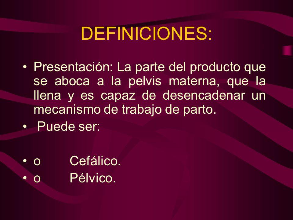 DEFINICIONES: Presentación: La parte del producto que se aboca a la pelvis materna, que la llena y es capaz de desencadenar un mecanismo de trabajo de