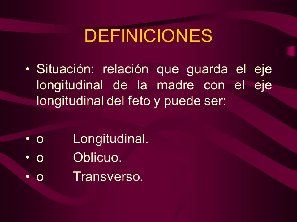 DEFINICIONES Situación: relación que guarda el eje longitudinal de la madre con el eje longitudinal del feto y puede ser: o Longitudinal. o Oblicuo. o