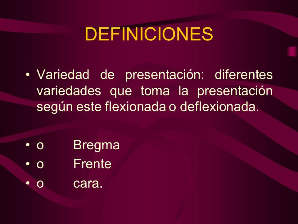 DEFINICIONES Variedad de presentación: diferentes variedades que toma la presentación según este flexionada o deflexionada. o Bregma o Frente o cara.