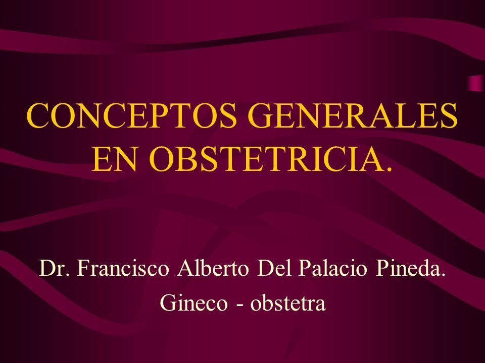 CONCEPTOS GENERALES EN OBSTETRICIA. Dr. Francisco Alberto Del Palacio Pineda. Gineco - obstetra