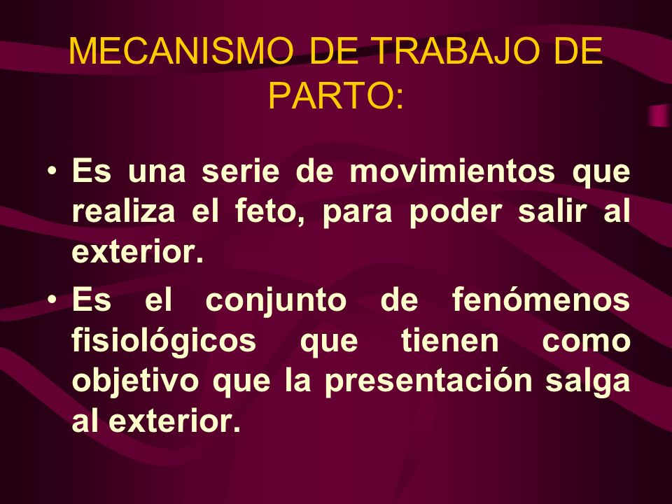 MECANISMO DE TRABAJO DE PARTO: Es una serie de movimientos que realiza el feto, para poder salir al exterior. Es el conjunto de fenómenos fisiológicos
