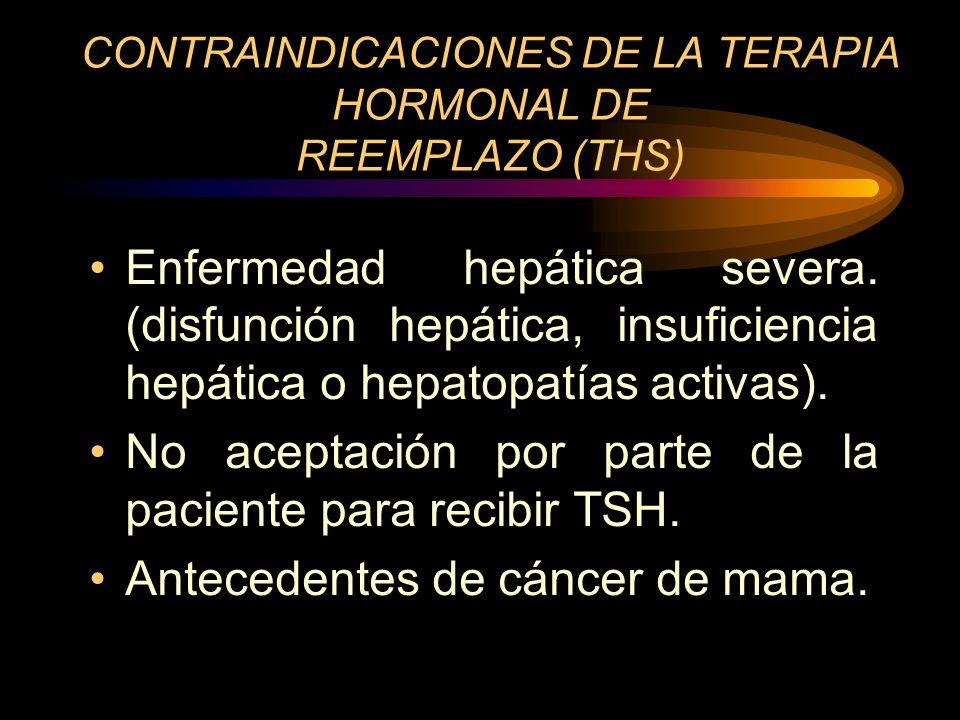 CONTRAINDICACIONES DE LA TERAPIA HORMONAL DE REEMPLAZO (THS) Embarazos o amamantando. STV de origen desconocido. Tumores dependientes de Estrógenos.