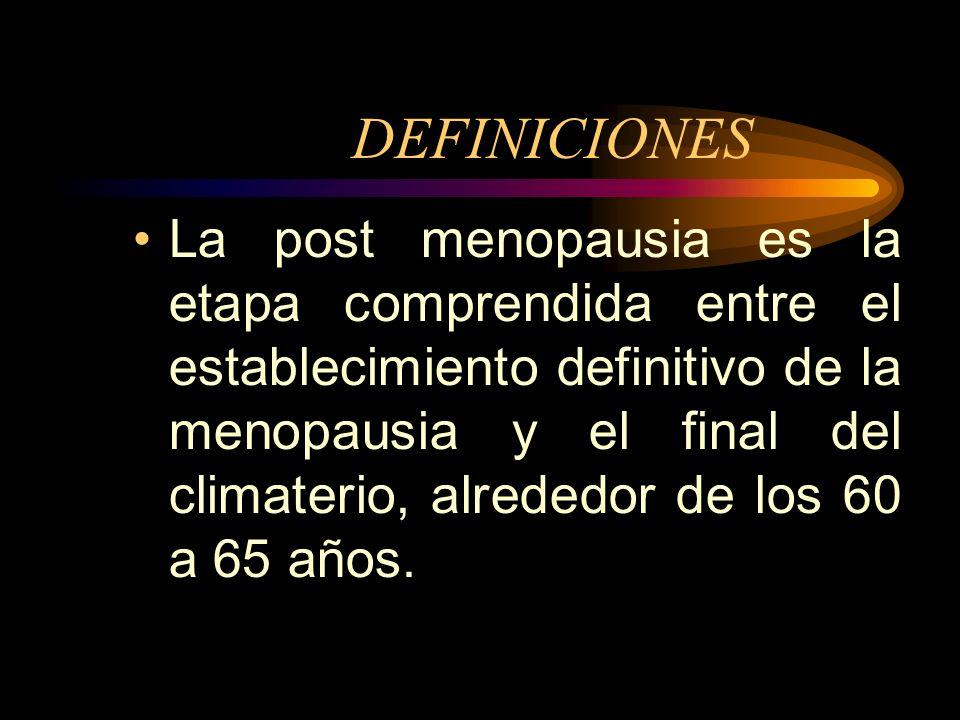 DEFINICIONES La post menopausia es la etapa comprendida entre el establecimiento definitivo de la menopausia y el final del climaterio, alrededor de los 60 a 65 años.