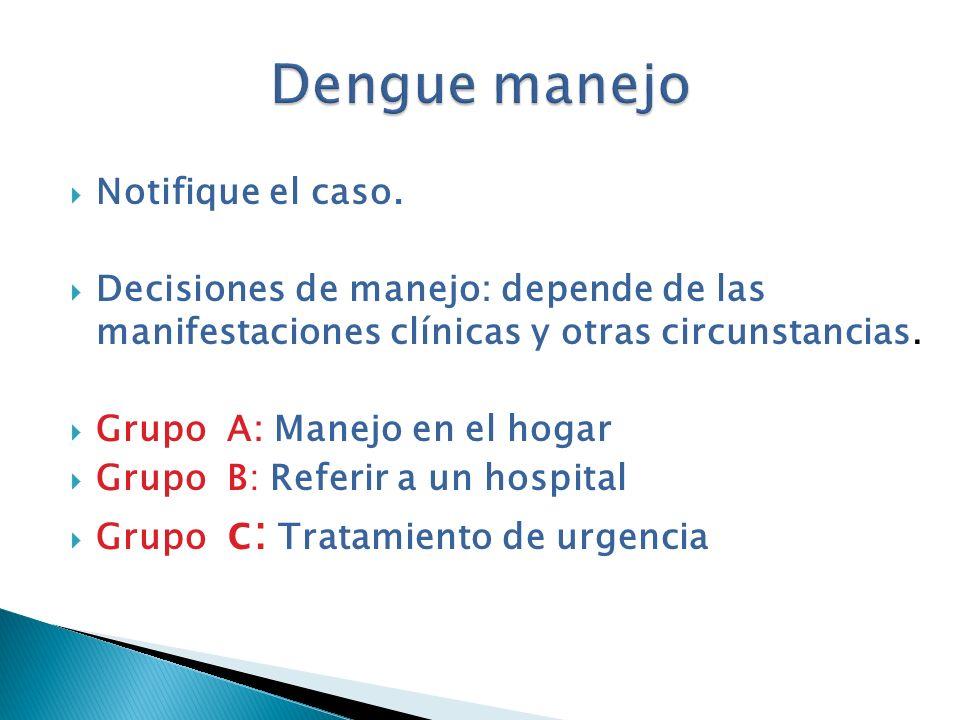 Notifique el caso. Decisiones de manejo: depende de las manifestaciones clínicas y otras circunstancias. Grupo A: Manejo en el hogar Grupo B: Referir