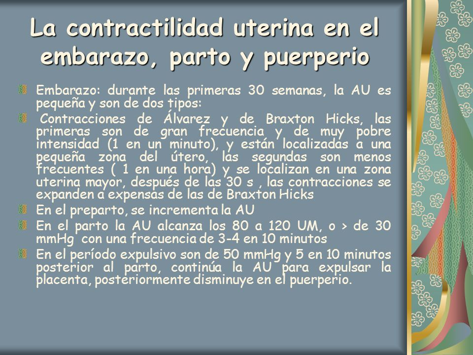 La contractilidad uterina en el embarazo, parto y puerperio Embarazo: durante las primeras 30 semanas, la AU es pequeña y son de dos tipos: Contraccio