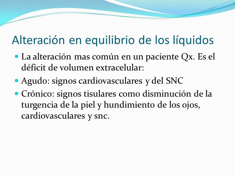 Alteración en equilibrio de los líquidos La alteración mas común en un paciente Qx. Es el déficit de volumen extracelular: Agudo: signos cardiovascula