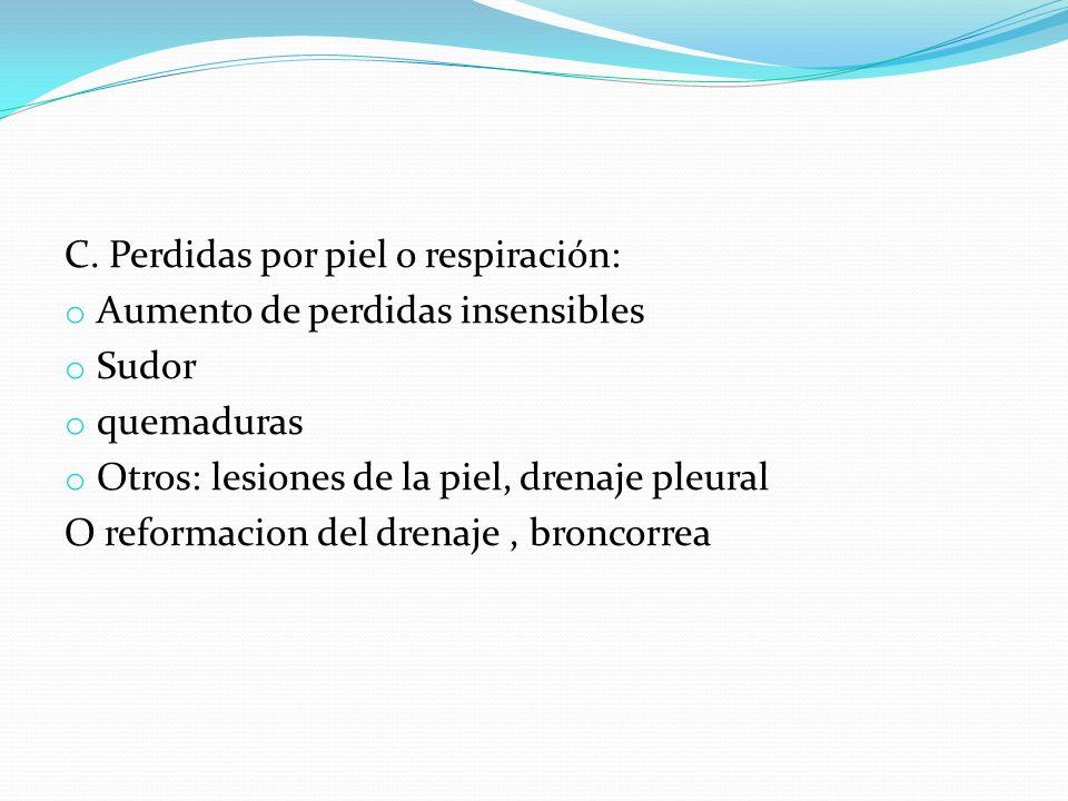 C. Perdidas por piel o respiración: o Aumento de perdidas insensibles o Sudor o quemaduras o Otros: lesiones de la piel, drenaje pleural O reformacion