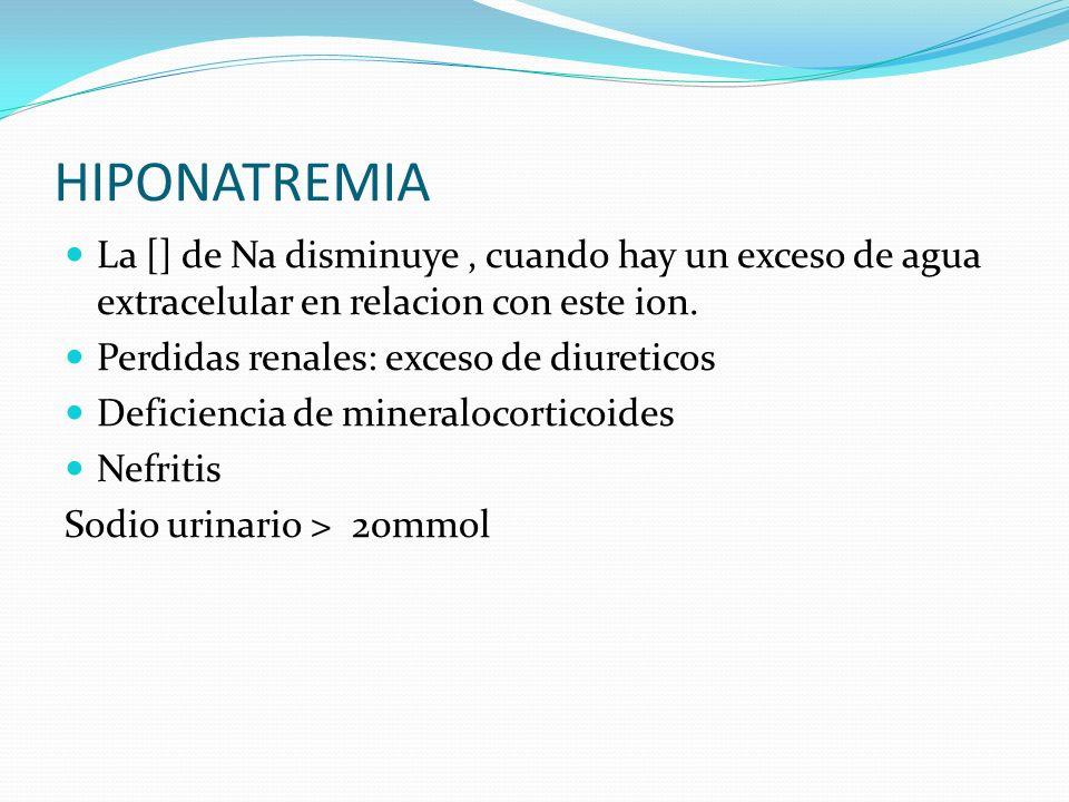 HIPONATREMIA La [] de Na disminuye, cuando hay un exceso de agua extracelular en relacion con este ion. Perdidas renales: exceso de diureticos Deficie