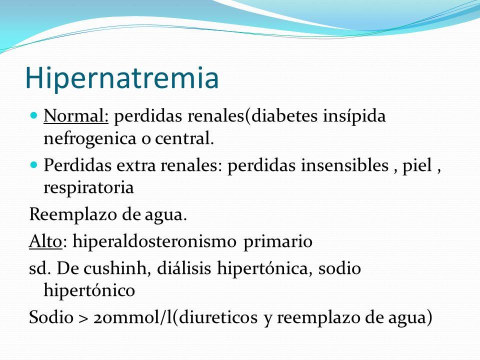 Hipernatremia Normal: perdidas renales(diabetes insípida nefrogenica o central. Perdidas extra renales: perdidas insensibles, piel, respiratoria Reemp