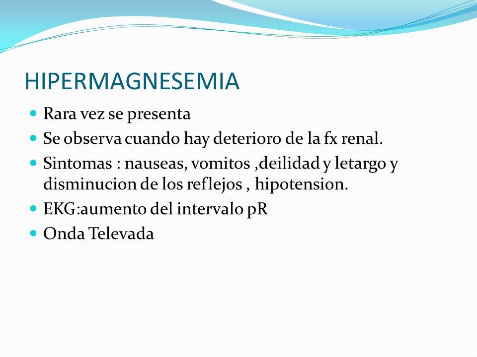 HIPERMAGNESEMIA Rara vez se presenta Se observa cuando hay deterioro de la fx renal. Sintomas : nauseas, vomitos,deilidad y letargo y disminucion de l