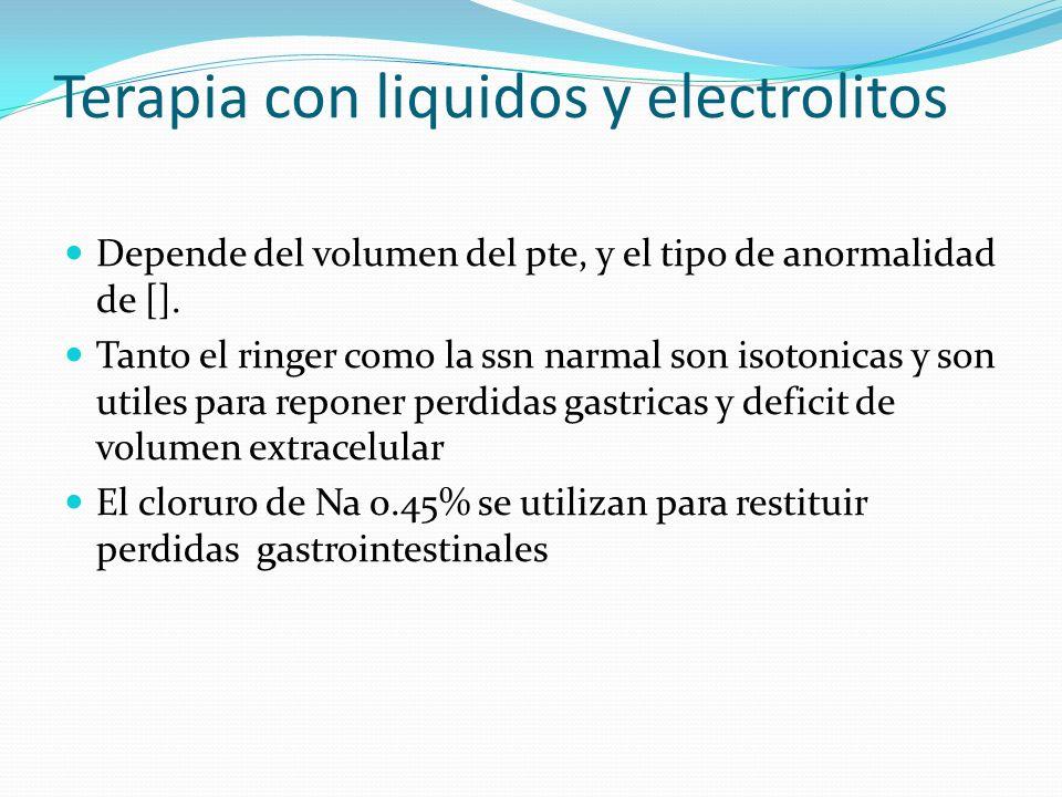 Terapia con liquidos y electrolitos Depende del volumen del pte, y el tipo de anormalidad de []. Tanto el ringer como la ssn narmal son isotonicas y s