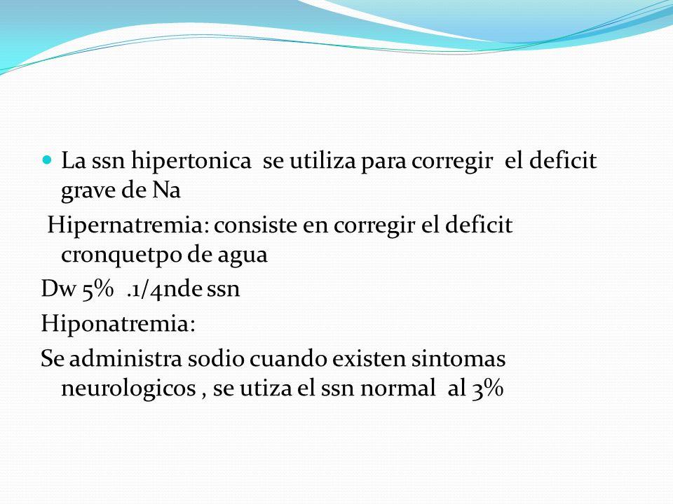La ssn hipertonica se utiliza para corregir el deficit grave de Na Hipernatremia: consiste en corregir el deficit cronquetpo de agua Dw 5%.1/4nde ssn