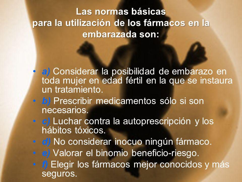 Las normas básicas para la utilización de los fármacos en la embarazada son: a) Considerar la posibilidad de embarazo en toda mujer en edad fértil en